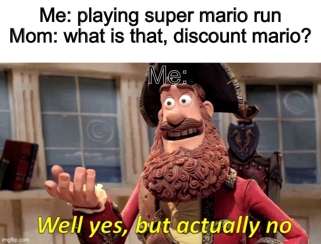 Well yes, but actually no. Made by Nintendo, so that means it's an official Nintendo product. |  Me: playing super mario run Mom: what is that, discount mario? Me: | image tagged in well yes but actually no | made w/ Imgflip meme maker
