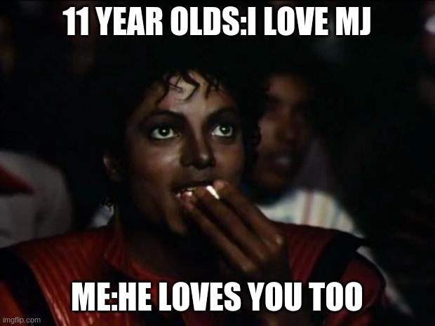 cursed mj |  11 YEAR OLDS:I LOVE MJ; ME:HE LOVES YOU TOO | image tagged in memes,michael jackson popcorn | made w/ Imgflip meme maker