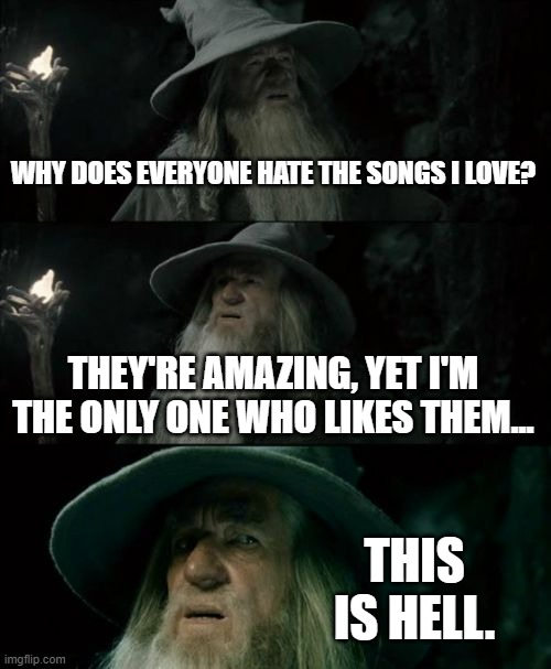 It's honestly the worst thing |  WHY DOES EVERYONE HATE THE SONGS I LOVE? THEY'RE AMAZING, YET I'M THE ONLY ONE WHO LIKES THEM... THIS IS HELL. | image tagged in memes,confused gandalf | made w/ Imgflip meme maker
