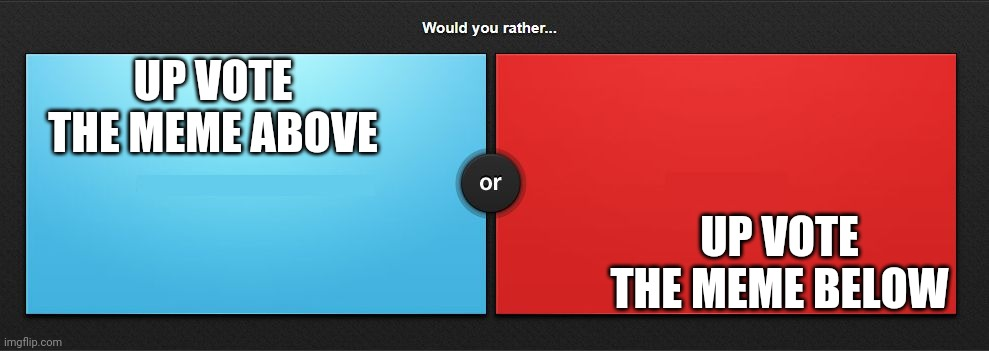 Would you rather |  UP VOTE THE MEME ABOVE; UP VOTE THE MEME BELOW | image tagged in would you rather | made w/ Imgflip meme maker