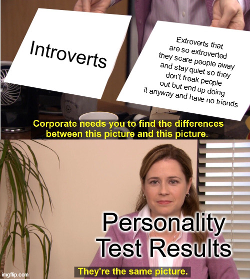 Screams In Extrovert |  Introverts; Extroverts that are so extroverted they scare people away and stay quiet so they don't freak people out but end up doing it anyway and have no friends; Personality Test Results | image tagged in memes,they're the same picture,mbti,personality,test,introvert | made w/ Imgflip meme maker