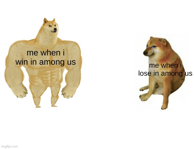 Buff Doge vs. Cheems Meme |  me when i win in among us; me when i lose in among us | image tagged in memes,buff doge vs cheems | made w/ Imgflip meme maker