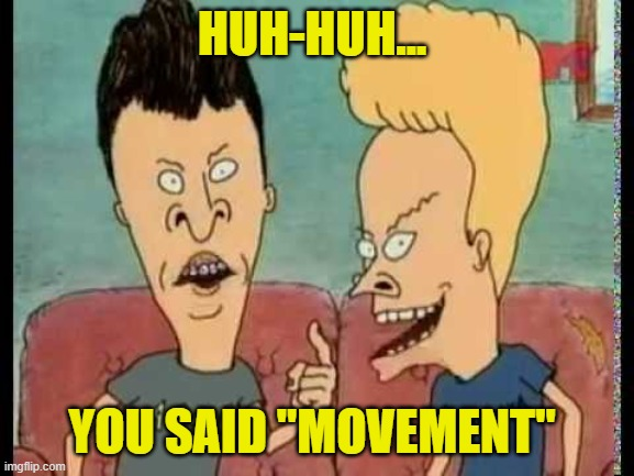 "Beavis & Butt-Head he said | HUH-HUH... YOU SAID ""MOVEMENT"" 
