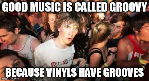 Sudden Clarity Clarence Meme | GOOD MUSIC IS CALLED GROOVY BECAUSE VINYLS HAVE GROOVES | image tagged in memes,sudden clarity clarence,AdviceAnimals | made w/ Imgflip meme maker