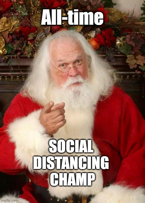 ALL-TIME SOCIAL DISTANCING CHAMP!! |  All-time; SOCIAL DISTANCING  CHAMP | image tagged in santa claus,social distancing,covid-19,rick75230,christmas,champions | made w/ Imgflip meme maker