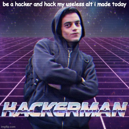 hack me pls |  be a hacker and hack my useless alt i made today | image tagged in hackerman | made w/ Imgflip meme maker