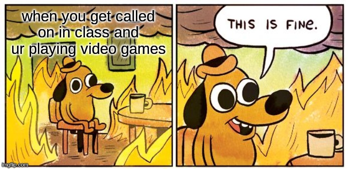 True tho |  when you get called on in class and ur playing video games | image tagged in memes,this is fine | made w/ Imgflip meme maker