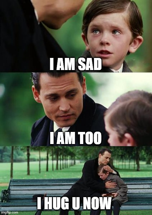 Finding Neverland |  I AM SAD; I AM TOO; I HUG U NOW | image tagged in memes,finding neverland | made w/ Imgflip meme maker