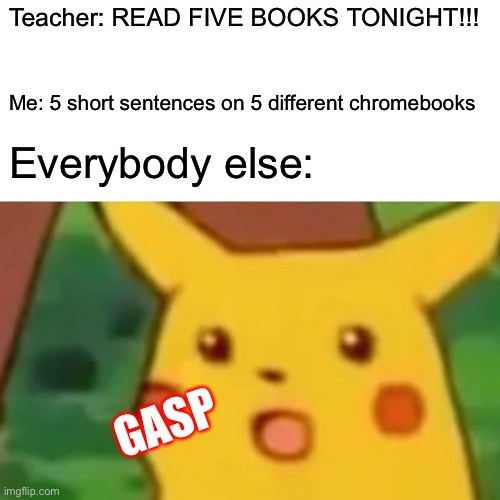 Surprised Pikachu |  Teacher: READ FIVE BOOKS TONIGHT!!! Me: 5 short sentences on 5 different chromebooks; Everybody else:; GASP | image tagged in memes,surprised pikachu | made w/ Imgflip meme maker