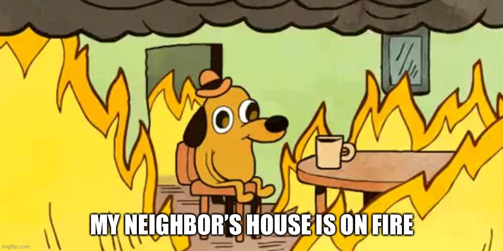 AAAAA |  MY NEIGHBOR'S HOUSE IS ON FIRE | made w/ Imgflip meme maker