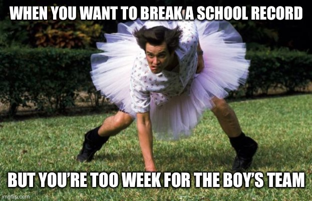 Oh trans people |  WHEN YOU WANT TO BREAK A SCHOOL RECORD; BUT YOU'RE TOO WEEK FOR THE BOY'S TEAM | image tagged in ace ventura,funny,memes,trans | made w/ Imgflip meme maker