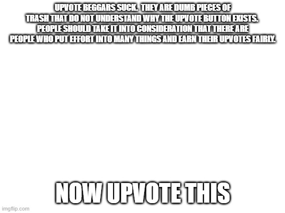 I hate upvote beggars, titles, and irony. |  UPVOTE BEGGARS SUCK.  THEY ARE DUMB PIECES OF TRASH THAT DO NOT UNDERSTAND WHY THE UPVOTE BUTTON EXISTS.  PEOPLE SHOULD TAKE IT INTO CONSIDERATION THAT THERE ARE PEOPLE WHO PUT EFFORT INTO MANY THINGS AND EARN THEIR UPVOTES FAIRLY. NOW UPVOTE THIS | image tagged in blank white template,upvote,upvote begging,irony,hypocrisy | made w/ Imgflip meme maker