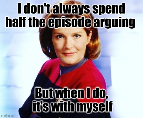 Katherine Janeway argue |  I don't always spend half the episode arguing; But when I do,  it's with myself | image tagged in star trek,star trek voyager,janeway,i dont always | made w/ Imgflip meme maker