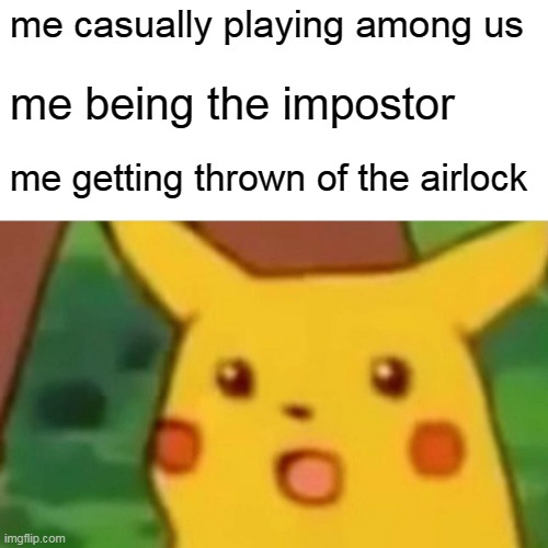 Surprised Pikachu |  me casually playing among us; me being the impostor; me getting thrown of the airlock | image tagged in memes,surprised pikachu | made w/ Imgflip meme maker