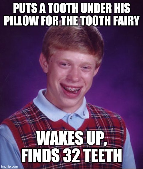 Bad Luck Brian |  PUTS A TOOTH UNDER HIS PILLOW FOR THE TOOTH FAIRY; WAKES UP, FINDS 32 TEETH | image tagged in memes,bad luck brian | made w/ Imgflip meme maker