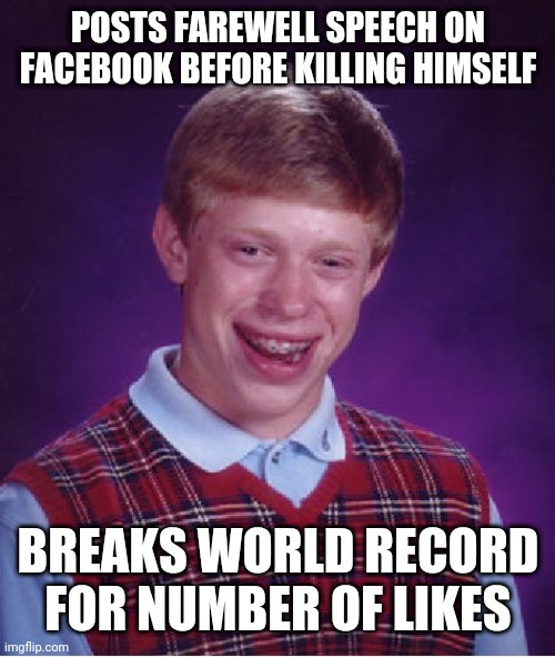 Bad Luck Brian |  POSTS FAREWELL SPEECH ON FACEBOOK BEFORE KILLING HIMSELF; BREAKS WORLD RECORD FOR NUMBER OF LIKES | image tagged in memes,bad luck brian | made w/ Imgflip meme maker