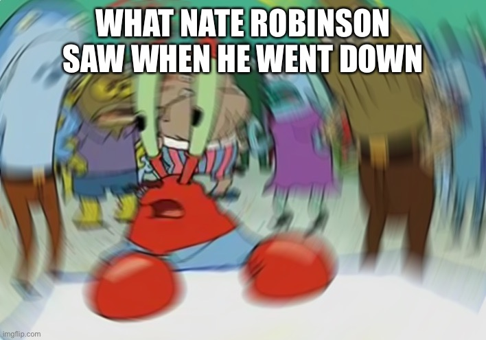 Fight night |  WHAT NATE ROBINSON SAW WHEN HE WENT DOWN | image tagged in memes,mr krabs blur meme | made w/ Imgflip meme maker