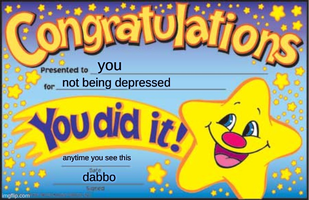 if you're happy, then... |  you; not being depressed; anytime you see this; dabbo | image tagged in don't worry be happy,be happy,dont be depressed,thanks | made w/ Imgflip meme maker