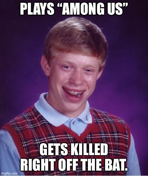 "Bad Luck Brian |  PLAYS ""AMONG US""; GETS KILLED RIGHT OFF THE BAT. 