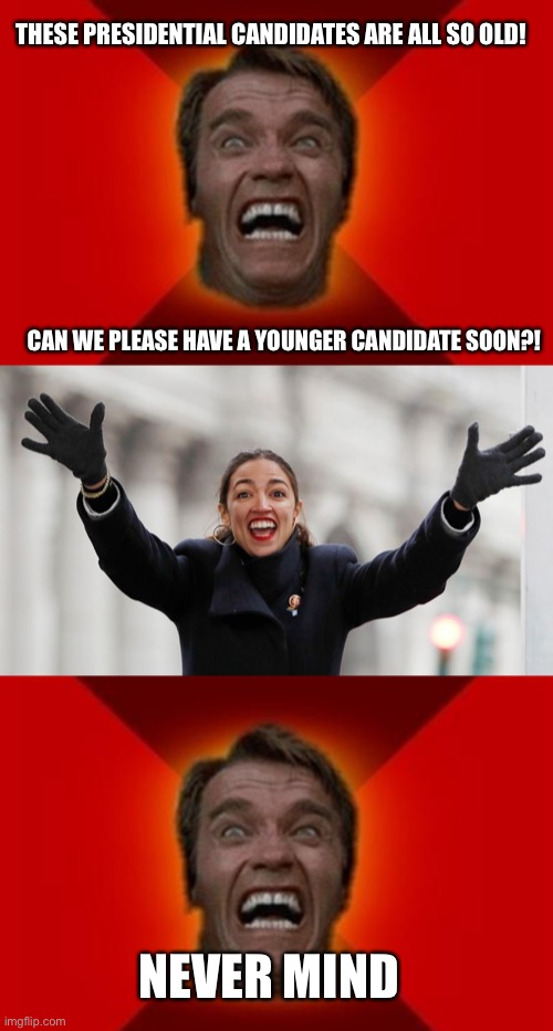 Aoc |  THESE PRESIDENTIAL CANDIDATES ARE ALL SO OLD! CAN WE PLEASE HAVE A YOUNGER CANDIDATE SOON?! NEVER MIND | image tagged in arnold meme,aoc free stuff,aoc,funny,memes | made w/ Imgflip meme maker