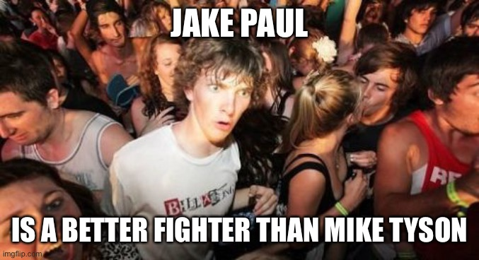 Sudden Clarity Clarence |  JAKE PAUL; IS A BETTER FIGHTER THAN MIKE TYSON | image tagged in memes,sudden clarity clarence,new normal,jake paul,mike tyson | made w/ Imgflip meme maker