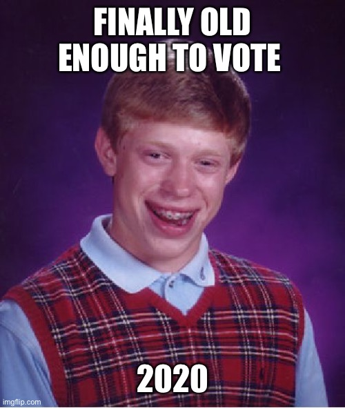 I've been MIA so I'm sure it's been done already but still LOL |  FINALLY OLD ENOUGH TO VOTE; 2020 | image tagged in memes,lynch1979,lol,bad luck brian,swiggity swooty,but why tho | made w/ Imgflip meme maker
