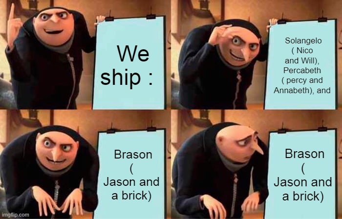 Gru's Plan Meme |  We ship :; Solangelo ( Nico and Will), Percabeth ( percy and Annabeth), and; Brason ( Jason and a brick); Brason ( Jason and a brick) | image tagged in memes,gru's plan | made w/ Imgflip meme maker