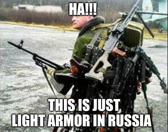 mother russia |  HA!!! THIS IS JUST LIGHT ARMOR IN RUSSIA | image tagged in funny | made w/ Imgflip meme maker