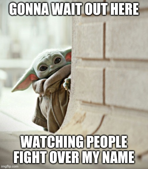 Baby Yoda name |  GONNA WAIT OUT HERE; WATCHING PEOPLE FIGHT OVER MY NAME | image tagged in baby yoda | made w/ Imgflip meme maker
