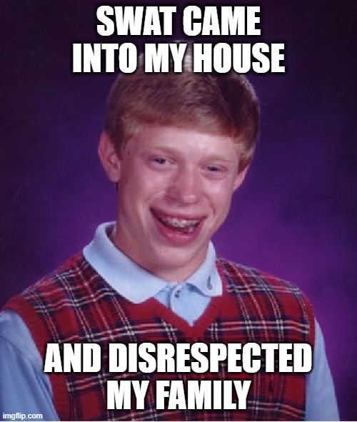 Bad Luck Brian |  SWAT CAME INTO MY HOUSE; AND DISRESPECTED MY FAMILY | image tagged in memes,bad luck brian | made w/ Imgflip meme maker