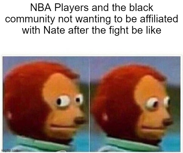 Monkey Puppet Meme |  NBA Players and the black community not wanting to be affiliated with Nate after the fight be like | image tagged in memes,monkey puppet | made w/ Imgflip meme maker