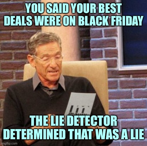 Maury Lie Detector |  YOU SAID YOUR BEST DEALS WERE ON BLACK FRIDAY; THE LIE DETECTOR DETERMINED THAT WAS A LIE | image tagged in memes,maury lie detector | made w/ Imgflip meme maker