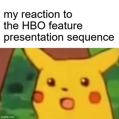 Surprised Pikachu |  my reaction to the HBO feature presentation sequence | image tagged in memes,surprised pikachu | made w/ Imgflip meme maker