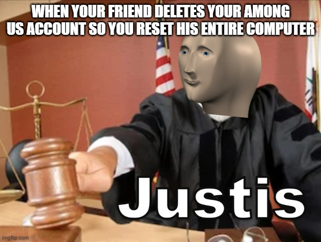 Justis indeed |  WHEN YOUR FRIEND DELETES YOUR AMONG US ACCOUNT SO YOU RESET HIS ENTIRE COMPUTER | image tagged in meme man justis,among us,computer | made w/ Imgflip meme maker