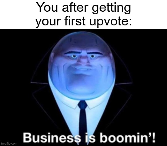 Business is boomin'! Kingpin |  You after getting your first upvote: | image tagged in business is boomin kingpin,memes,upvote | made w/ Imgflip meme maker