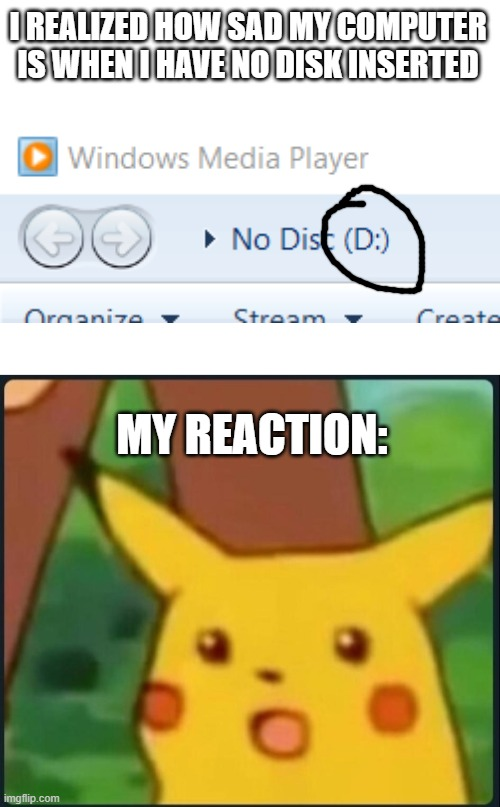 I REALIZED HOW SAD MY COMPUTER IS WHEN I HAVE NO DISK INSERTED; MY REACTION: | image tagged in blank white template,surprised pikachu | made w/ Imgflip meme maker