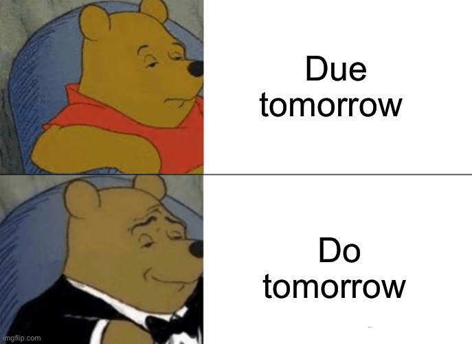 Tuxedo Winnie The Pooh |  Due tomorrow; Do tomorrow | image tagged in memes,tuxedo winnie the pooh | made w/ Imgflip meme maker