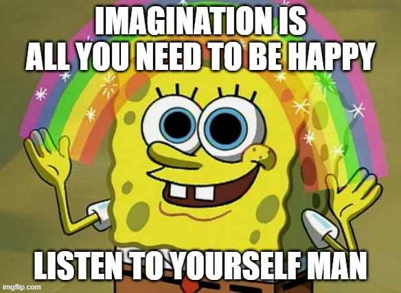 listen to your own words man |  IMAGINATION IS ALL YOU NEED TO BE HAPPY; LISTEN TO YOURSELF MAN | image tagged in memes,imagination spongebob,listen | made w/ Imgflip meme maker
