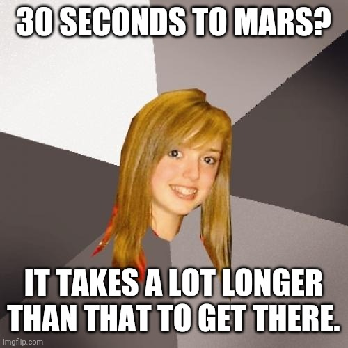 Musically Oblivious 8th Grader |  30 SECONDS TO MARS? IT TAKES A LOT LONGER THAN THAT TO GET THERE. | image tagged in memes,musically oblivious 8th grader,music,outer space,mars | made w/ Imgflip meme maker