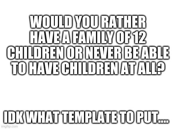 I'd rather have 5 kids |  WOULD YOU RATHER HAVE A FAMILY OF 12 CHILDREN OR NEVER BE ABLE TO HAVE CHILDREN AT ALL? IDK WHAT TEMPLATE TO PUT.... | image tagged in blank white template | made w/ Imgflip meme maker