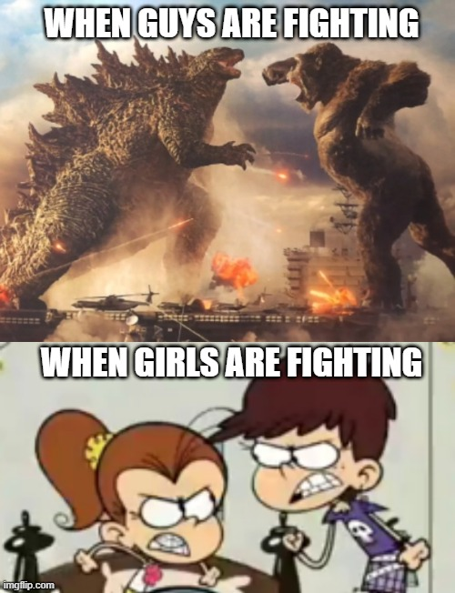 Godzilla, Kong, Luan Loud, and Luna Loud fight meme |  WHEN GUYS ARE FIGHTING; WHEN GIRLS ARE FIGHTING | image tagged in godzilla vs kong,godzilla,king kong,the loud house,nickelodeon,fighting | made w/ Imgflip meme maker
