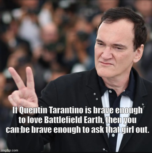 Dating inspiration. |  If Quentin Tarantino is brave enough to love Battlefield Earth, then you can be brave enough to ask that girl out. | image tagged in movies,quentin tarantino | made w/ Imgflip meme maker