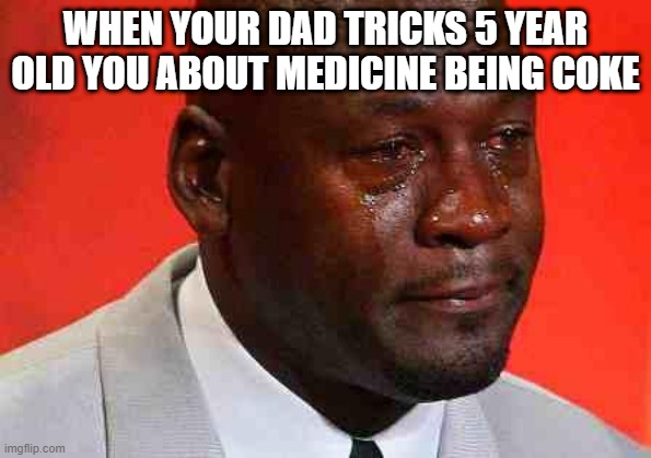crying michael jordan |  WHEN YOUR DAD TRICKS 5 YEAR OLD YOU ABOUT MEDICINE BEING COKE | image tagged in crying michael jordan | made w/ Imgflip meme maker