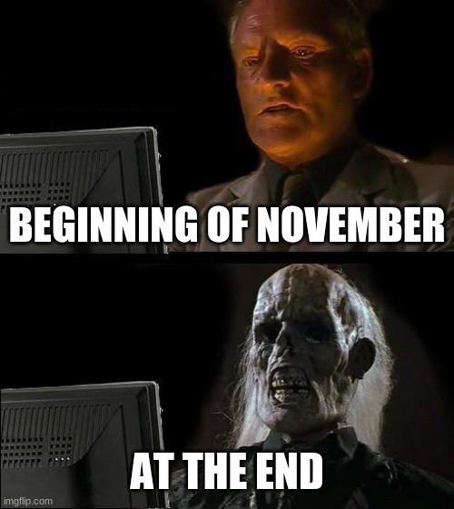 NNN |  BEGINNING OF NOVEMBER; AT THE END | image tagged in memes,i'll just wait here | made w/ Imgflip meme maker