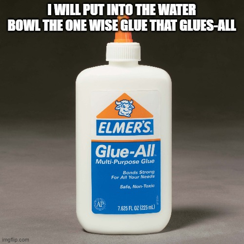 I WILL PUT INTO THE WATER BOWL THE ONE WISE GLUE THAT GLUES-ALL | image tagged in elmers glue | made w/ Imgflip meme maker