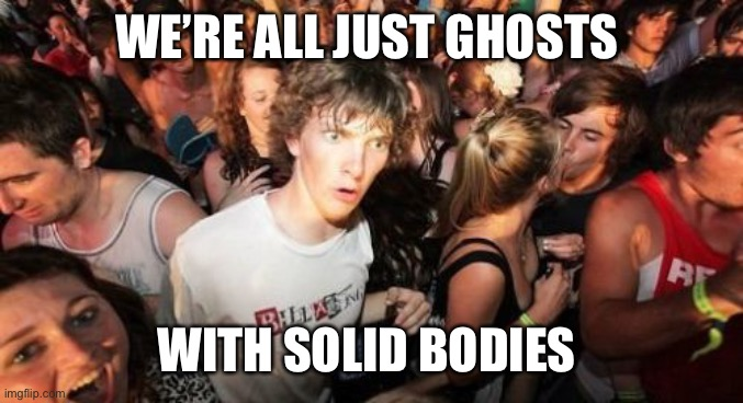 Sudden Clarity Clarence |  WE'RE ALL JUST GHOSTS; WITH SOLID BODIES | image tagged in memes,sudden clarity clarence | made w/ Imgflip meme maker