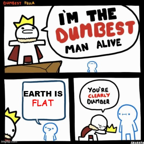 My king you deserve the crown, Pardon me |  EARTH IS; FLAT | image tagged in i'm the dumbest man alive | made w/ Imgflip meme maker