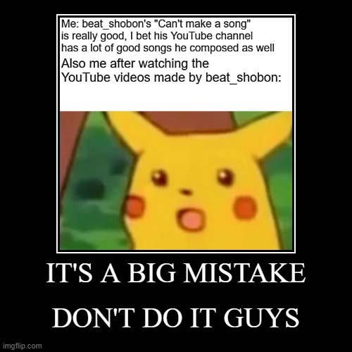 I have a million regrets | IT'S A BIG MISTAKE | DON'T DO IT GUYS | image tagged in funny,demotivationals,youtube,beat_shobon,surprised pikachu | made w/ Imgflip demotivational maker