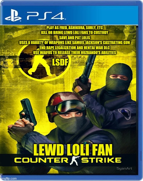 LSDF has a game? |  PLAY AS FRED, ASHIKURA, SURLY, ETC KILL OR BRING LEWD LOLI FANS TO CUSTODY SAVE AND PAT LOLIS USES A VARIETY OF WEAPONS LIKE SAMUEL JACKSON'S CASTRATING GUN END RAPE LEGALIZATION AND HENTAI WAR DLC USE WAIFUS TO RELEASE THEIR HUZBANDO'S ABILITIES; LSDF; LEWD LOLI FAN | image tagged in ps4,loli,fbi,counterstrike | made w/ Imgflip meme maker