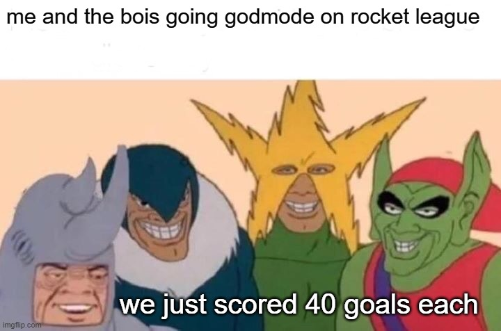 Me And The Boys |  me and the bois going godmode on rocket league; we just scored 40 goals each | image tagged in memes,me and the boys | made w/ Imgflip meme maker